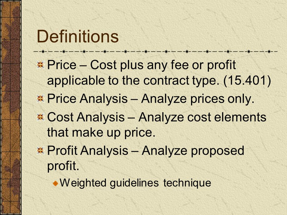 Definitions Price – Cost plus any fee or profit applicable to the contract type. (15.401) Price Analysis – Analyze prices only.