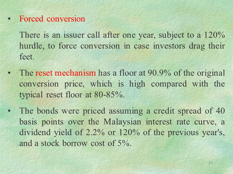 Forced conversion There is an issuer call after one year, subject to a 120% hurdle, to force conversion in case investors drag their feet.