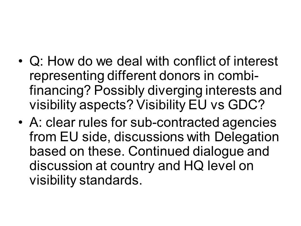 Q: How do we deal with conflict of interest representing different donors in combi-financing Possibly diverging interests and visibility aspects Visibility EU vs GDC