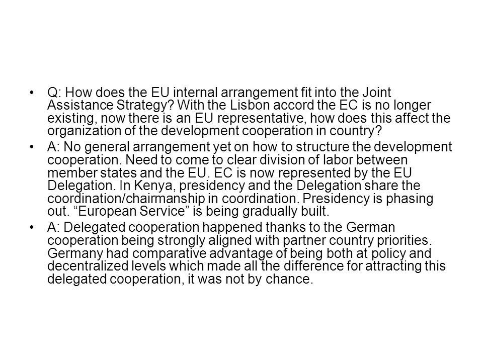 Q: How does the EU internal arrangement fit into the Joint Assistance Strategy With the Lisbon accord the EC is no longer existing, now there is an EU representative, how does this affect the organization of the development cooperation in country