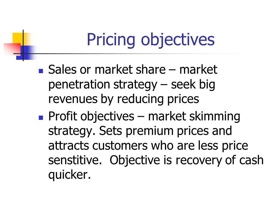 Pricing objectives Sales or market share – market penetration strategy – seek big revenues by reducing prices.