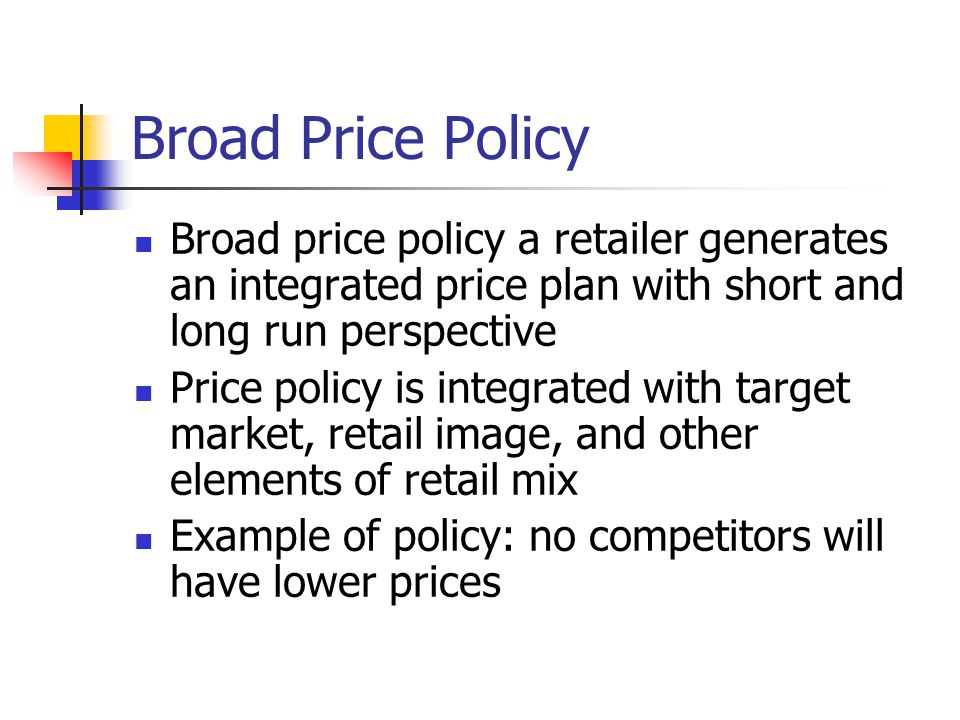 Broad Price Policy Broad price policy a retailer generates an integrated price plan with short and long run perspective.