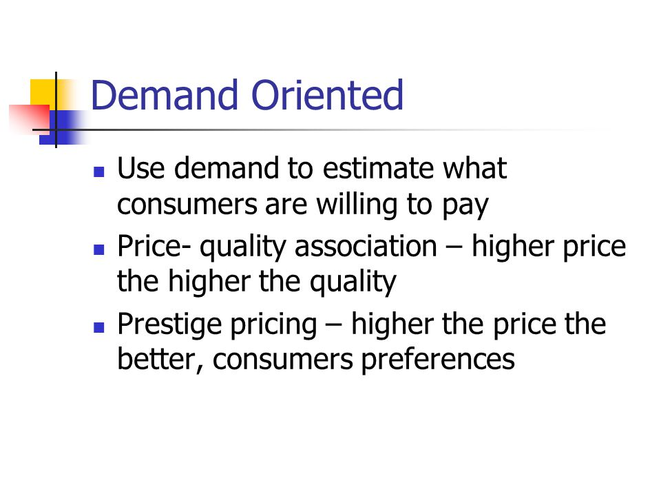 Demand Oriented Use demand to estimate what consumers are willing to pay. Price- quality association – higher price the higher the quality.