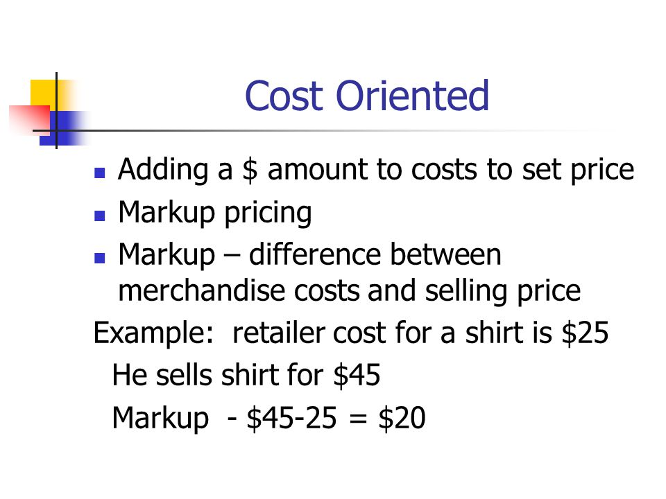 Cost Oriented Adding a $ amount to costs to set price Markup pricing