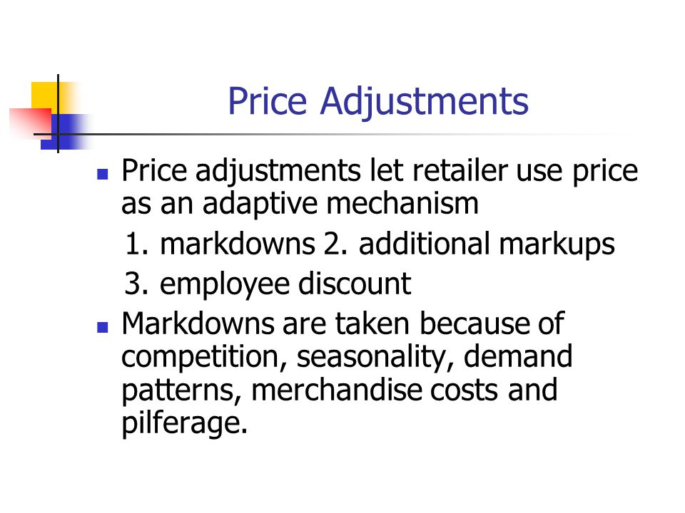 Price Adjustments Price adjustments let retailer use price as an adaptive mechanism. 1. markdowns 2. additional markups.