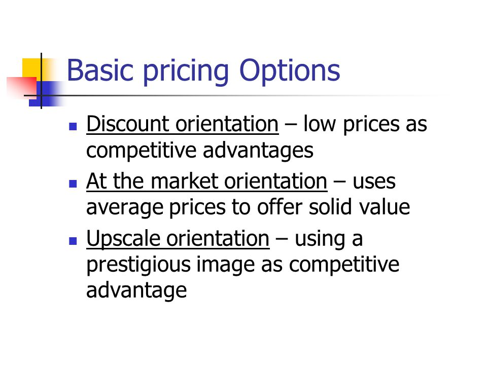 Basic pricing Options Discount orientation – low prices as competitive advantages.