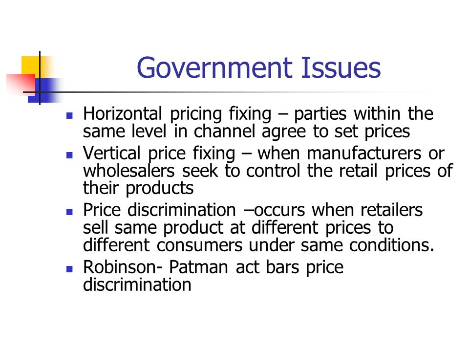 Government Issues Horizontal pricing fixing – parties within the same level in channel agree to set prices.