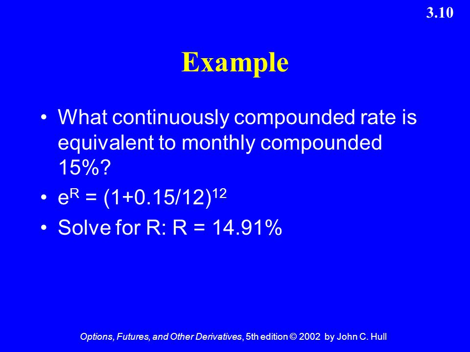 Example What continuously compounded rate is equivalent to monthly compounded 15% eR = (1+0.15/12)12.