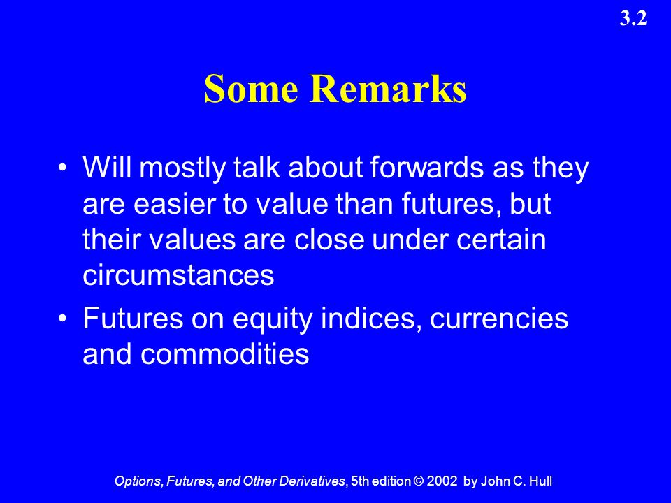 Some Remarks Will mostly talk about forwards as they are easier to value than futures, but their values are close under certain circumstances.