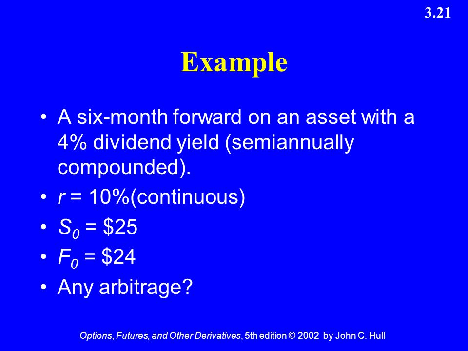 Example A six-month forward on an asset with a 4% dividend yield (semiannually compounded). r = 10%(continuous)