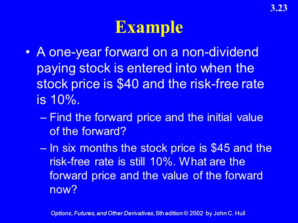Example A one-year forward on a non-dividend paying stock is entered into when the stock price is $40 and the risk-free rate is 10%.