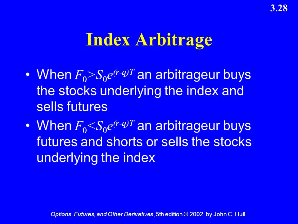 Index Arbitrage When F0>S0e(r-q)T an arbitrageur buys the stocks underlying the index and sells futures.
