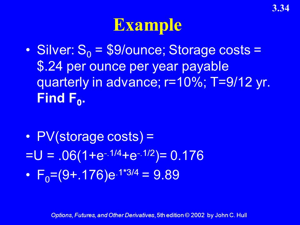Example Silver: S0 = $9/ounce; Storage costs = $.24 per ounce per year payable quarterly in advance; r=10%; T=9/12 yr. Find F0.