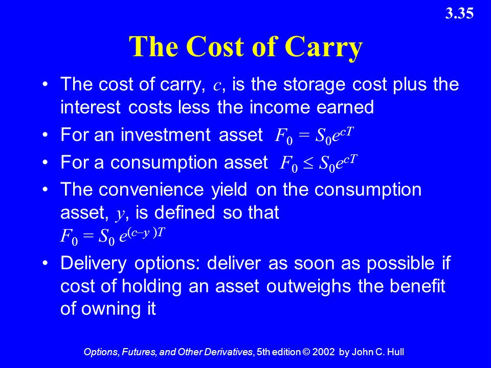 The Cost of Carry The cost of carry, c, is the storage cost plus the interest costs less the income earned.