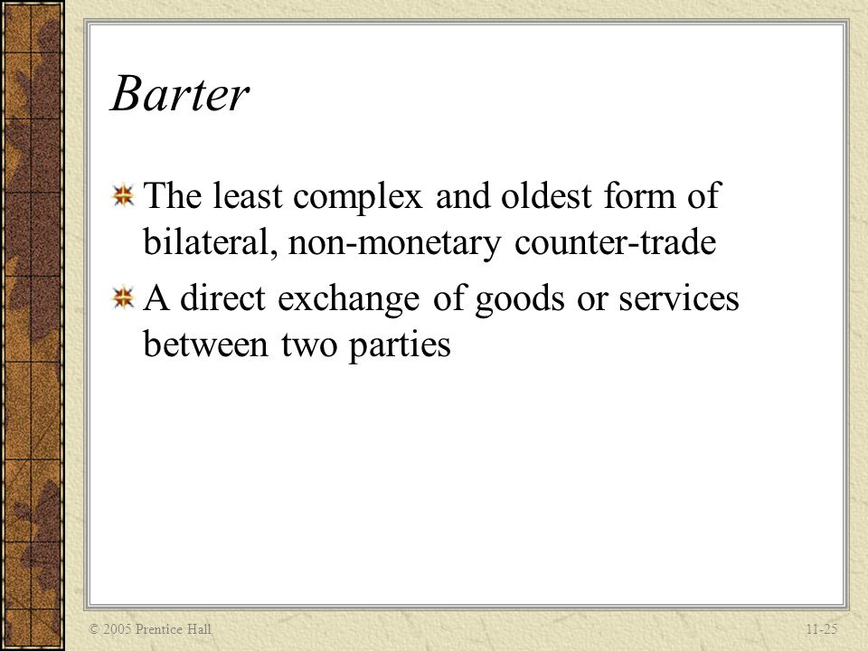 Barter The least complex and oldest form of bilateral, non-monetary counter-trade. A direct exchange of goods or services between two parties.