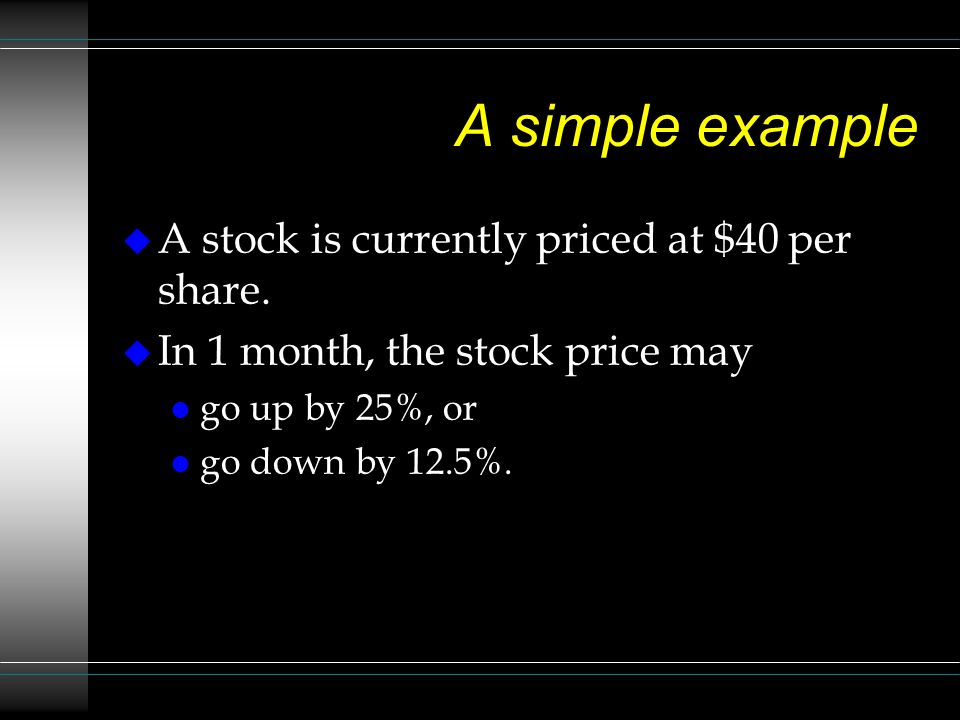 A simple example A stock is currently priced at $40 per share.