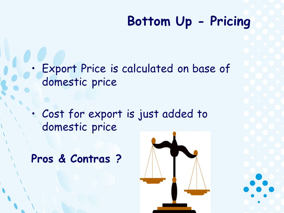 Bottom Up - Pricing Export Price is calculated on base of domestic price. Cost for export is just added to domestic price.