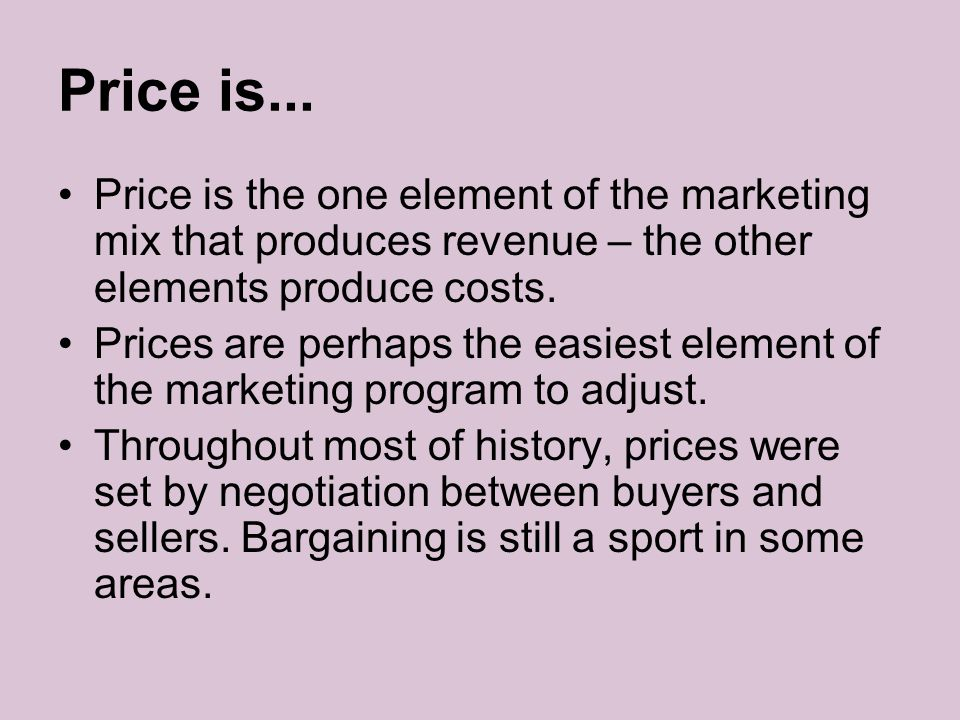 Price is... Price is the one element of the marketing mix that produces revenue – the other elements produce costs.