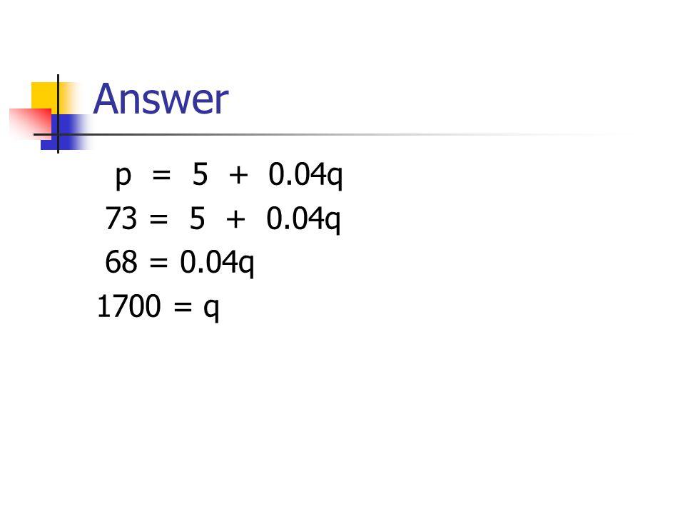 Answer p = 5 + 0.04q 73 = 5 + 0.04q 68 = 0.04q 1700 = q