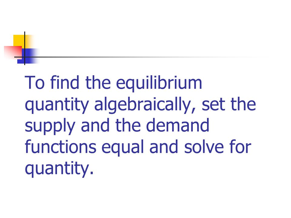 To find the equilibrium quantity algebraically, set the supply and the demand functions equal and solve for quantity.