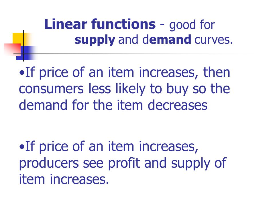 Linear functions - good for supply and demand curves.