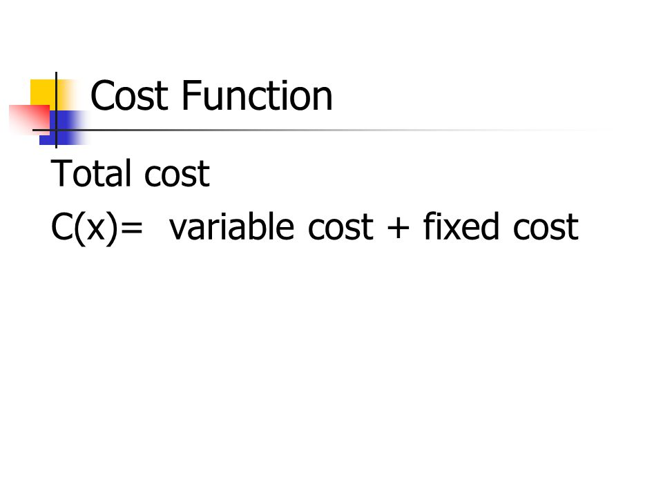 Cost Function Total cost C(x)= variable cost + fixed cost