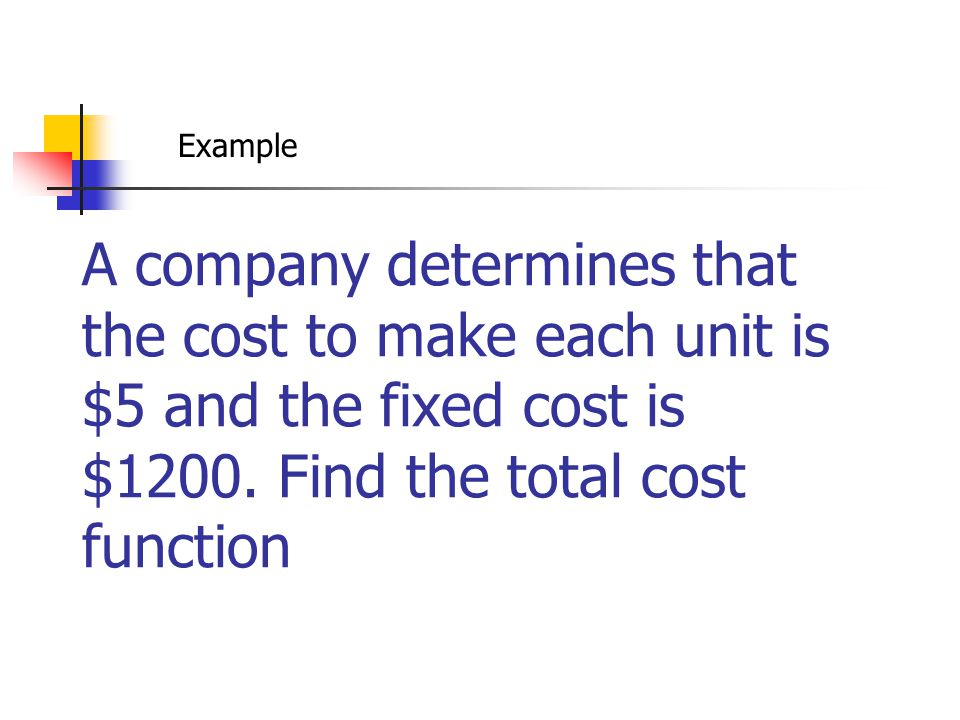 Example A company determines that the cost to make each unit is $5 and the fixed cost is $1200.