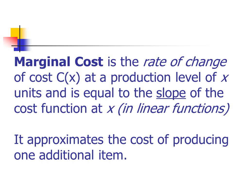 Marginal Cost is the rate of change of cost C(x) at a production level of x units and is equal to the slope of the cost function at x (in linear functions) It approximates the cost of producing one additional item.