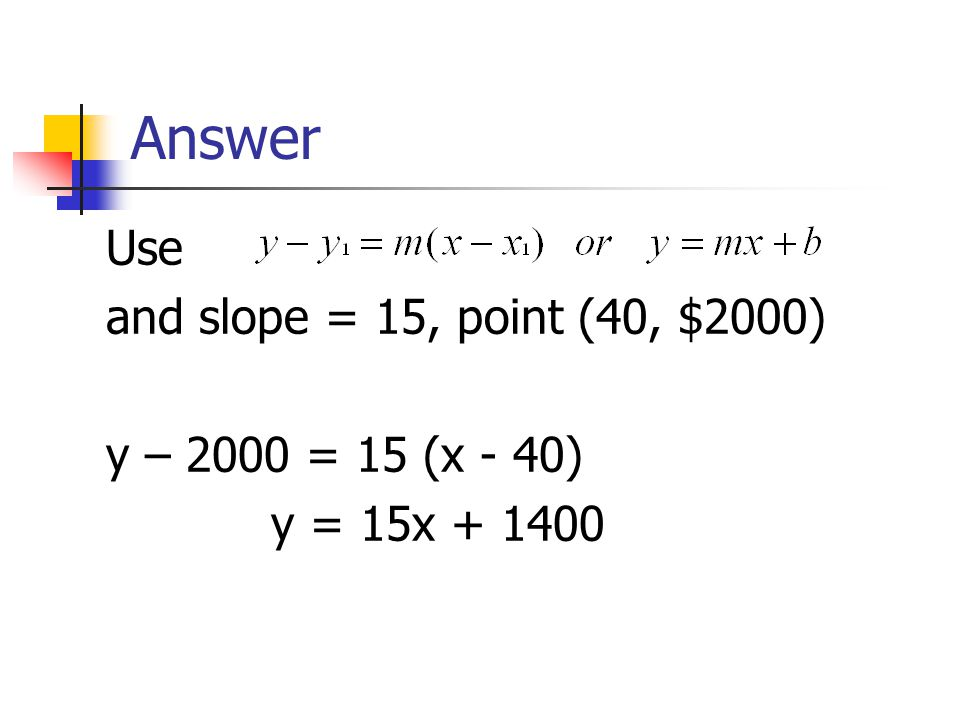 Answer Use and slope = 15, point (40, $2000) y – 2000 = 15 (x - 40)
