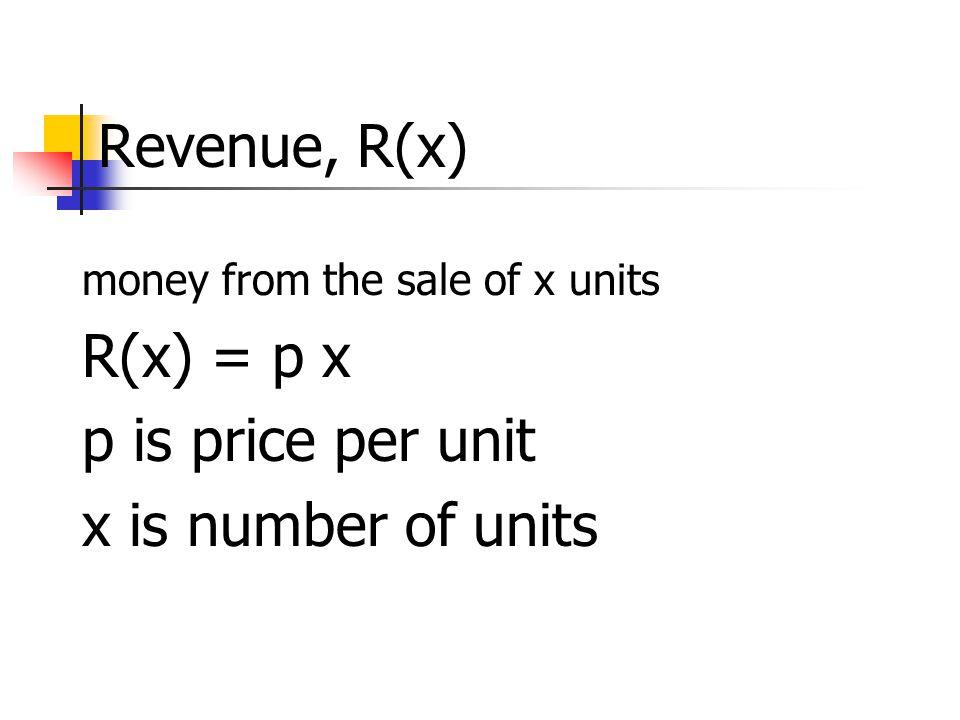 Revenue, R(x) R(x) = p x p is price per unit x is number of units