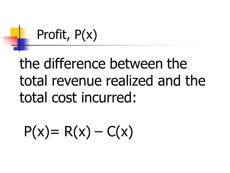 Profit, P(x) the difference between the total revenue realized and the total cost incurred: P(x)= R(x) – C(x)
