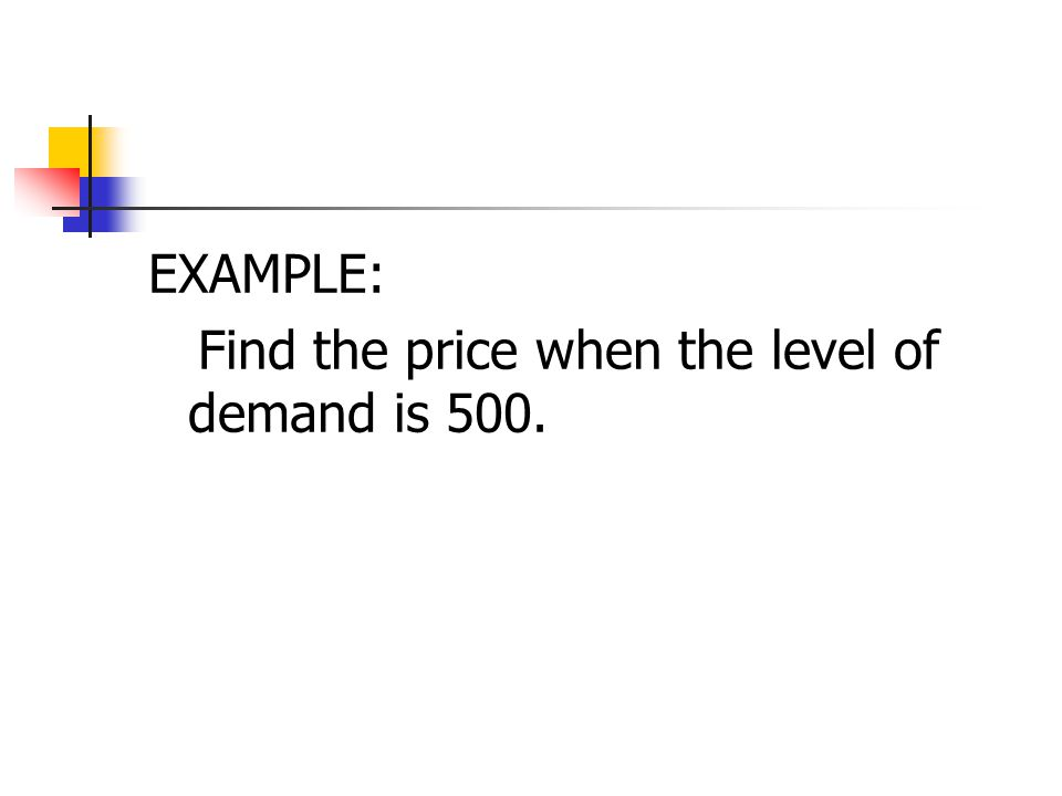 EXAMPLE: Find the price when the level of demand is 500.