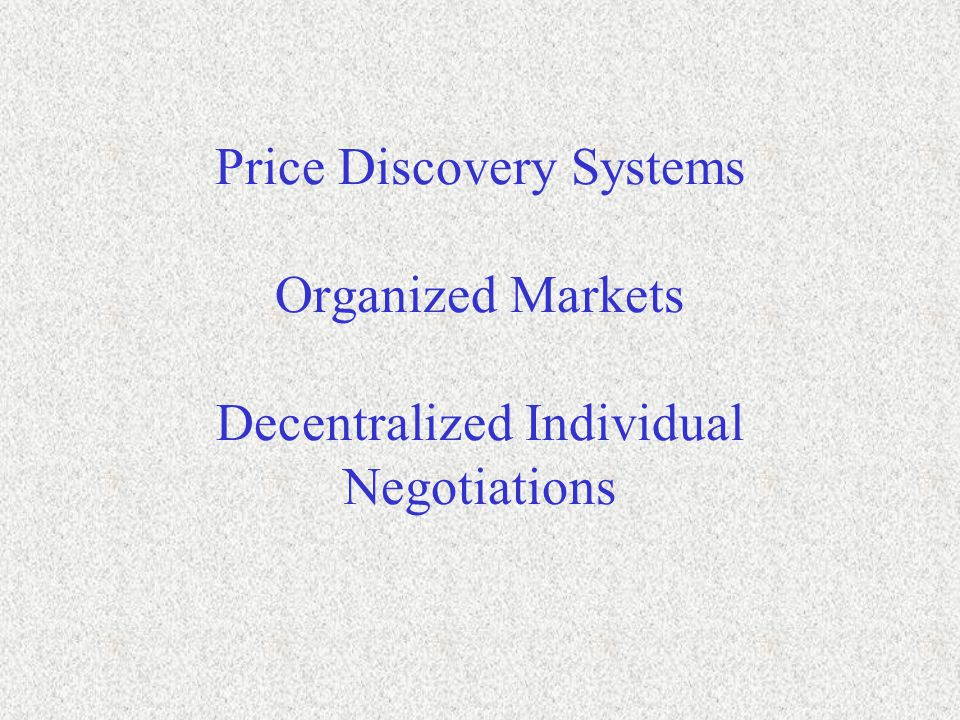 Price Discovery Systems Organized Markets Decentralized Individual Negotiations