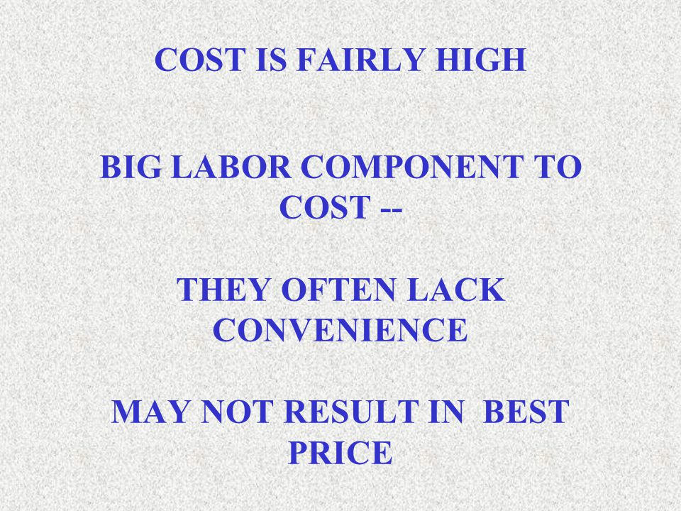 COST IS FAIRLY HIGH BIG LABOR COMPONENT TO COST -- THEY OFTEN LACK CONVENIENCE MAY NOT RESULT IN BEST PRICE