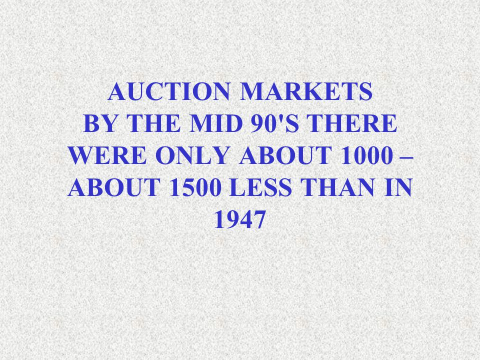 AUCTION MARKETS BY THE MID 90 S THERE WERE ONLY ABOUT 1000 – ABOUT 1500 LESS THAN IN 1947
