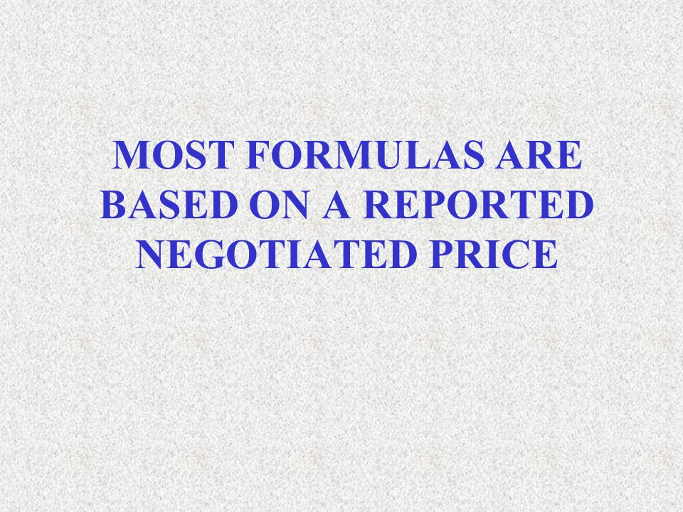 MOST FORMULAS ARE BASED ON A REPORTED NEGOTIATED PRICE