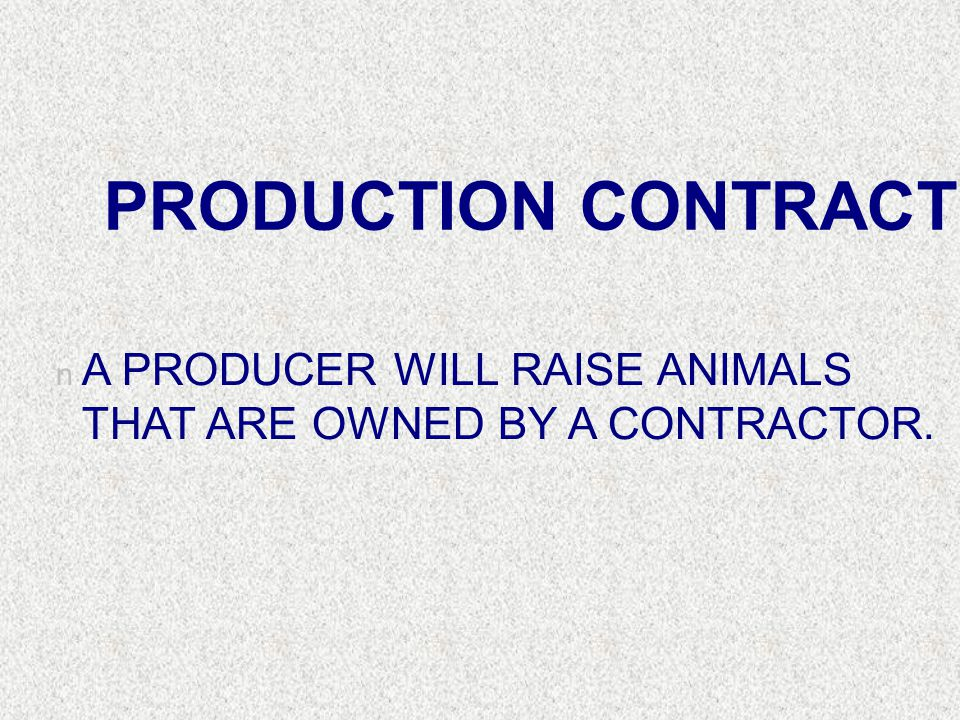 PRODUCTION CONTRACT A PRODUCER WILL RAISE ANIMALS THAT ARE OWNED BY A CONTRACTOR.