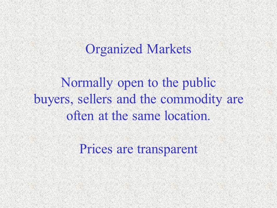 Organized Markets Normally open to the public buyers, sellers and the commodity are often at the same location.