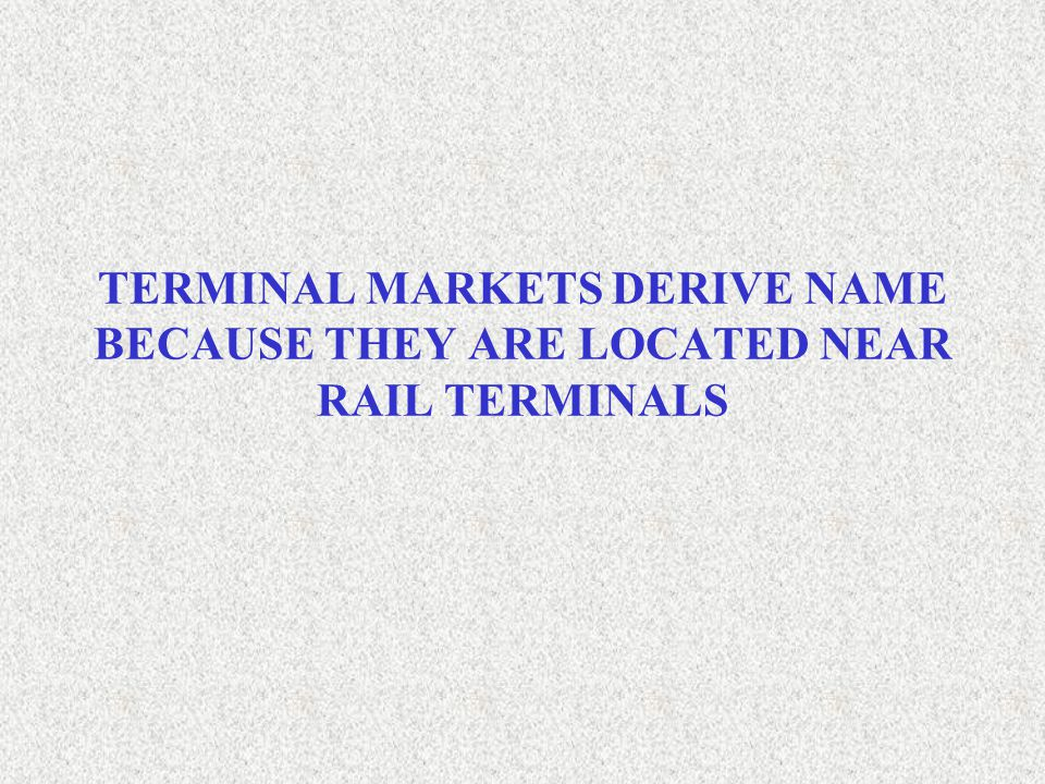 TERMINAL MARKETS DERIVE NAME BECAUSE THEY ARE LOCATED NEAR RAIL TERMINALS