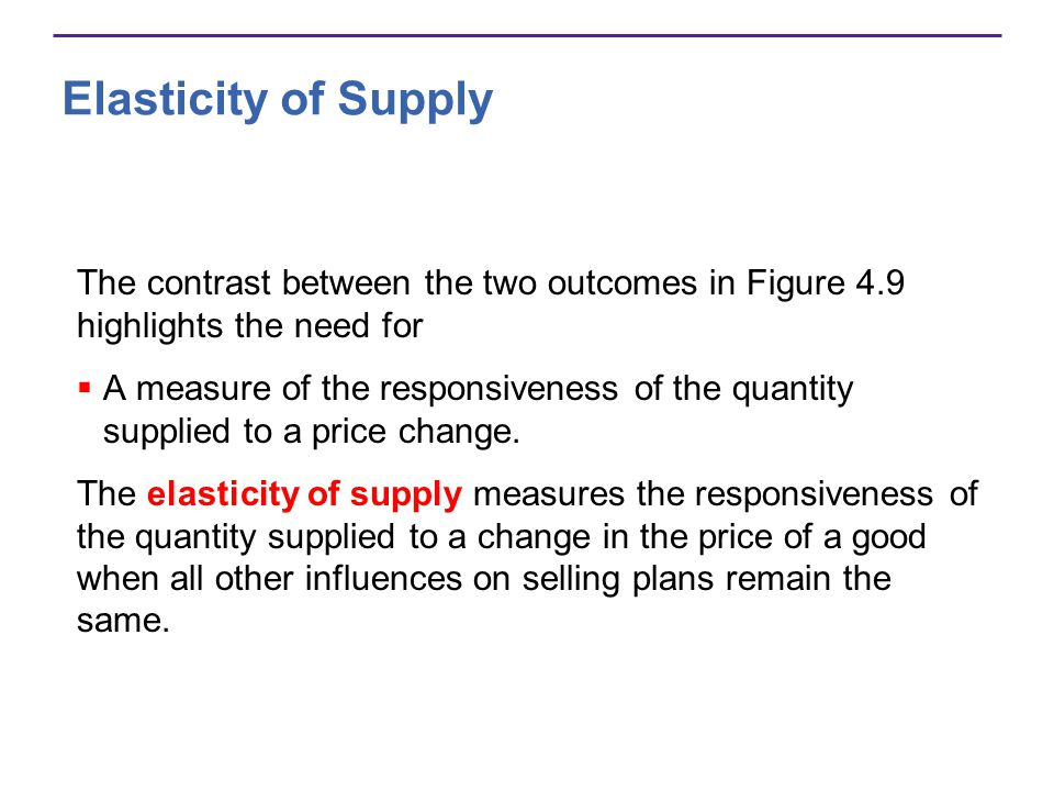 Elasticity of Supply The contrast between the two outcomes in Figure 4.9 highlights the need for.