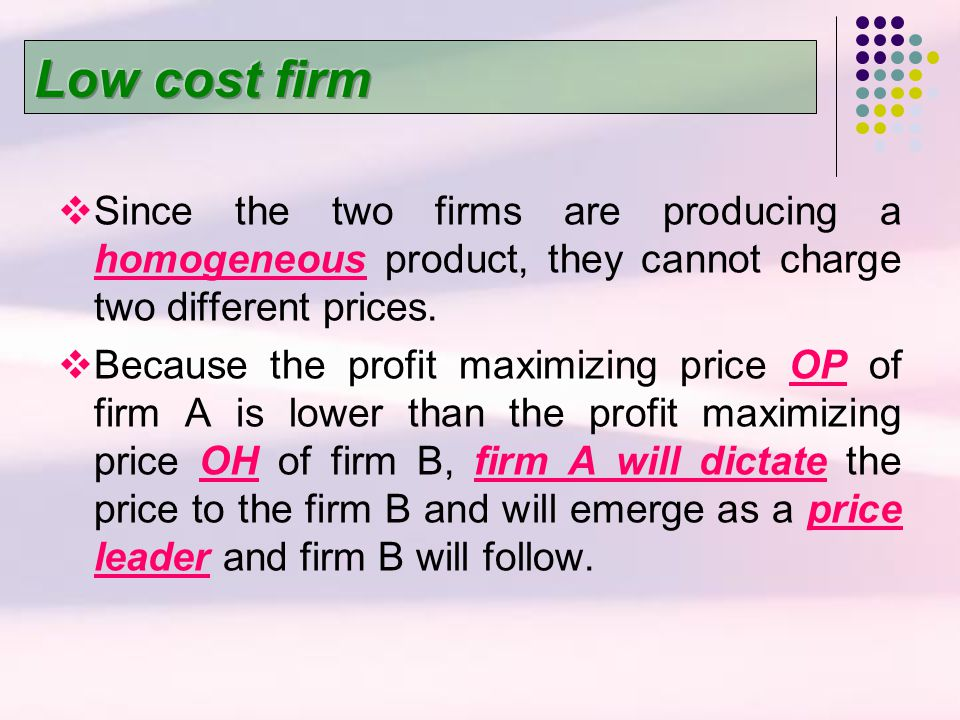Low cost firm Since the two firms are producing a homogeneous product, they cannot charge two different prices.