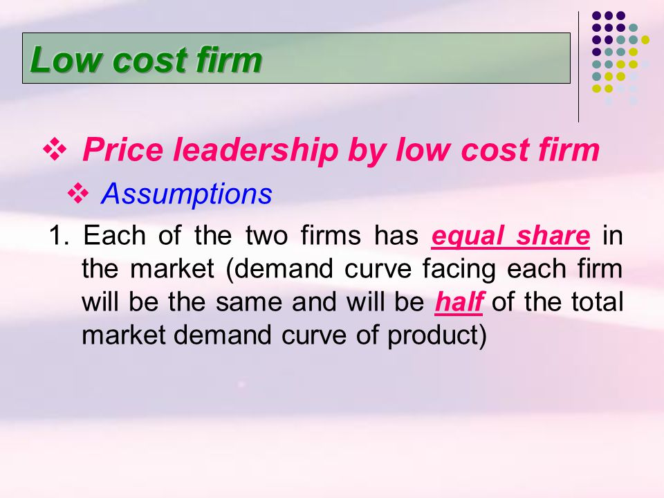 Low cost firm Price leadership by low cost firm Assumptions