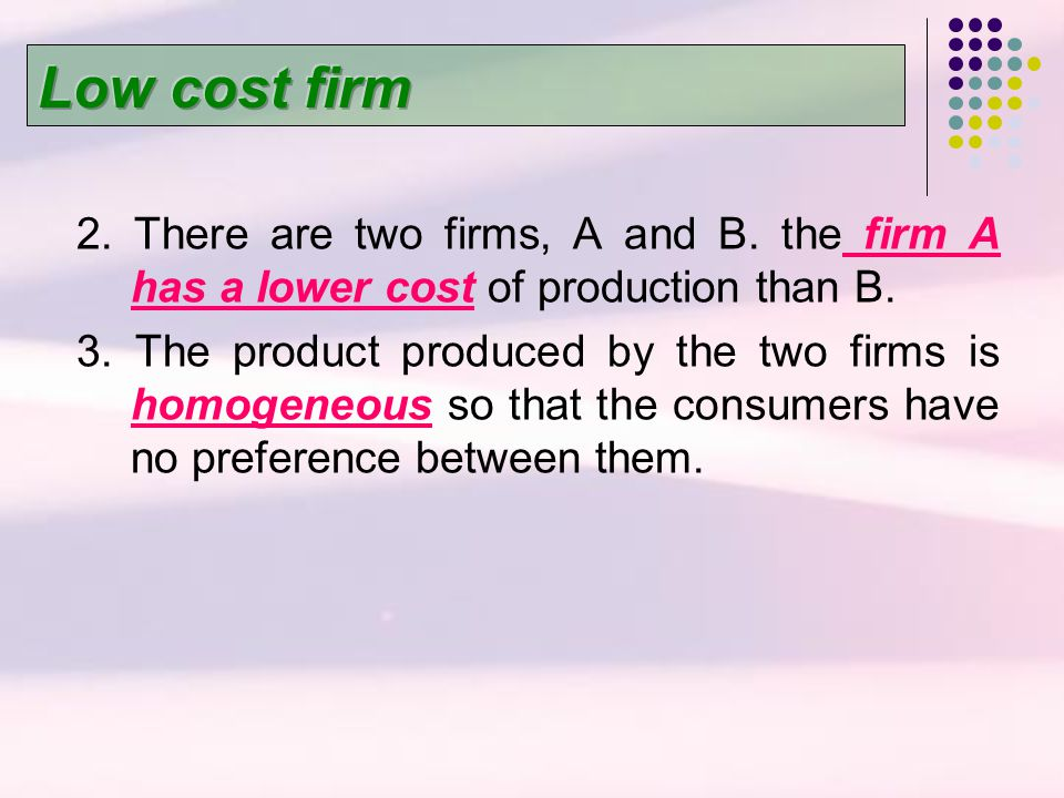 Low cost firm 2. There are two firms, A and B. the firm A has a lower cost of production than B.