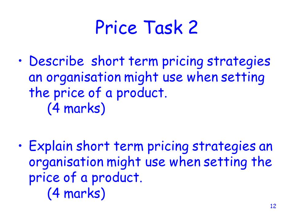 Price Task 2 Describe short term pricing strategies an organisation might use when setting the price of a product. (4 marks)