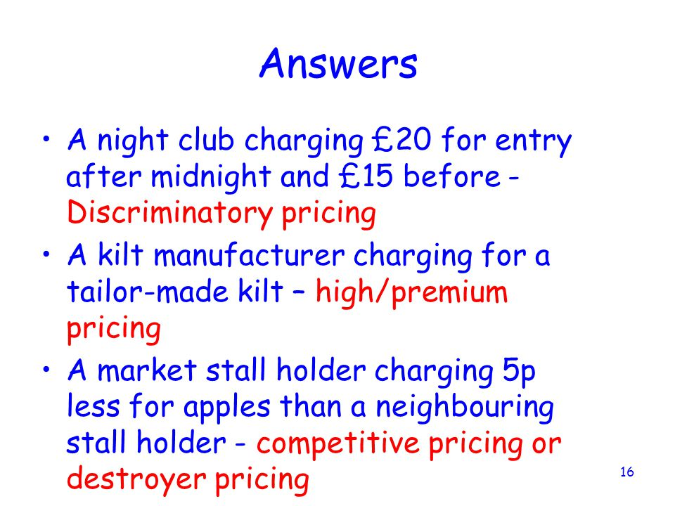 Answers A night club charging £20 for entry after midnight and £15 before - Discriminatory pricing.