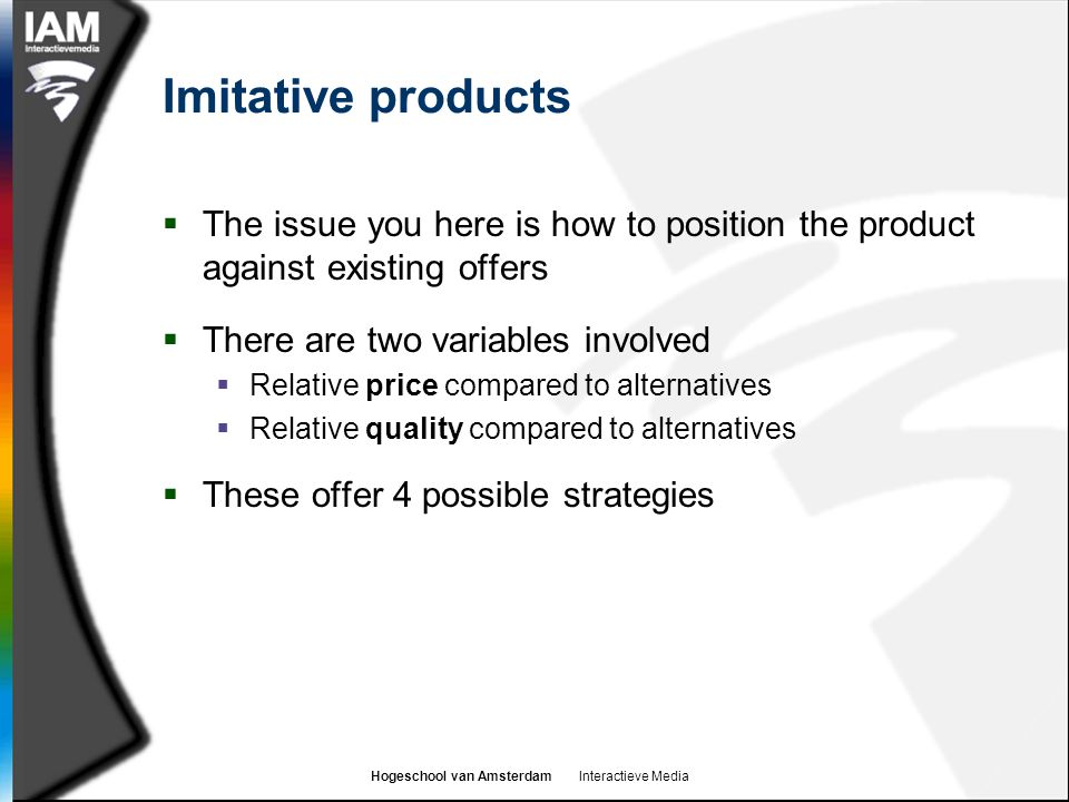 Imitative products The issue you here is how to position the product against existing offers. There are two variables involved.