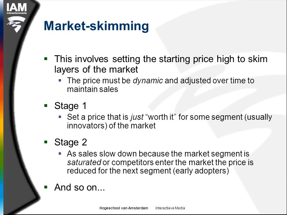 Market-skimming This involves setting the starting price high to skim layers of the market.
