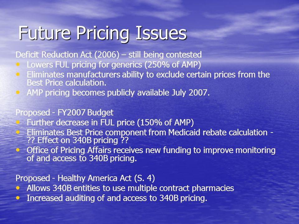 Future Pricing Issues Deficit Reduction Act (2006) – still being contested. Lowers FUL pricing for generics (250% of AMP)