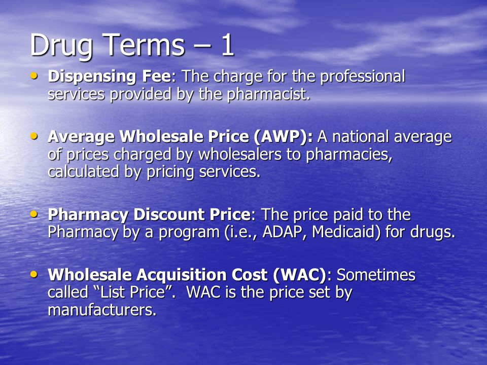 Drug Terms – 1 Dispensing Fee: The charge for the professional services provided by the pharmacist.
