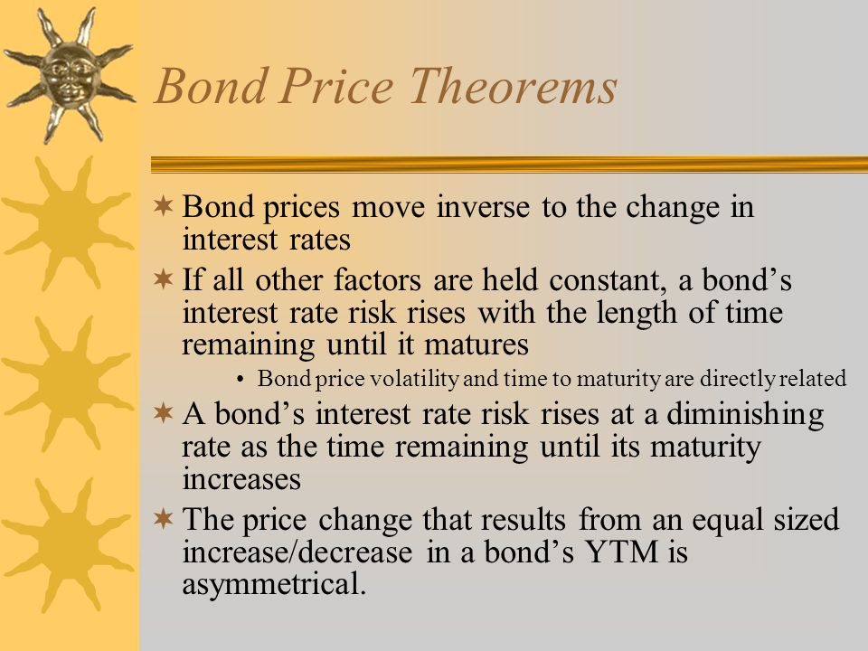 Bond Price Theorems Bond prices move inverse to the change in interest rates.